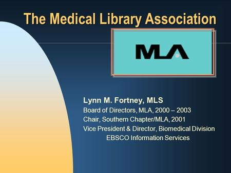 Lynn M. Fortney, MLS Board of Directors, MLA, 2000 – 2003 Chair, Southern Chapter/MLA, 2001 Vice President & Director, Biomedical Division EBSCO Information.