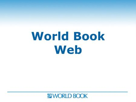 "World Book Web. World Book Ranked #1 ""The Complete K-12 Report"" World Book Leader in 6 key categories for 3 consecutive years: 2006-2008 1.Most appropriate."