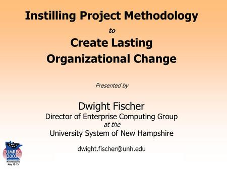 Instilling Project Methodology to Create Lasting Change Instilling Project Methodology to Create Lasting Organizational Change Presented by Dwight Fischer.