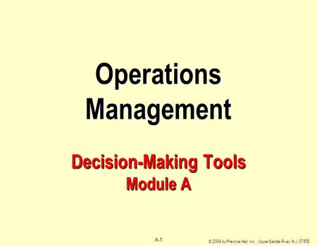 © 2004 by Prentice Hall, Inc., Upper Saddle River, N.J. 07458 A-1 Operations Management Decision-Making Tools Module A.
