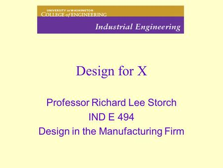 Design for X Professor Richard Lee Storch IND E 494 Design in the Manufacturing Firm.