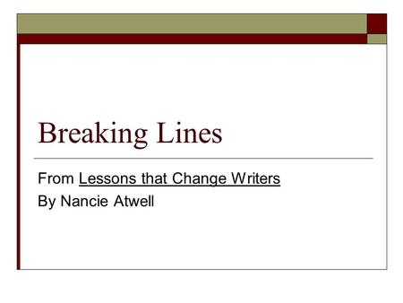 Breaking Lines From Lessons that Change Writers By Nancie Atwell.