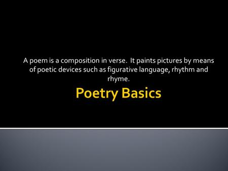 A poem is a composition in verse. It paints pictures by means of poetic devices such as figurative language, rhythm and rhyme.