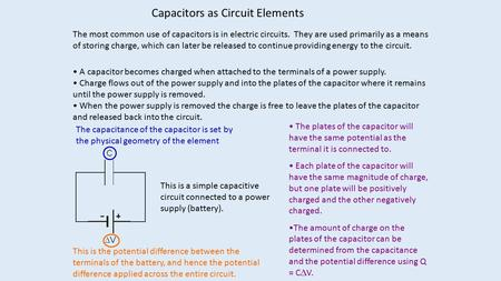 Capacitors as Circuit Elements The most common use of capacitors is in electric circuits. They are used primarily as a means of storing charge, which can.