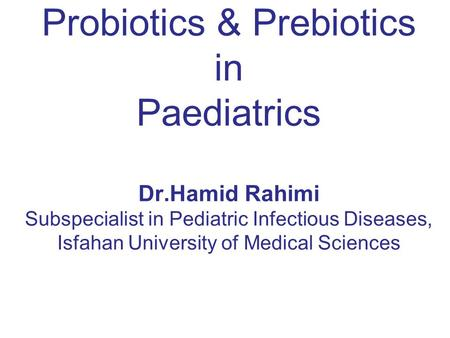Probiotics & Prebiotics in Paediatrics Dr.Hamid Rahimi Subspecialist in Pediatric Infectious Diseases, Isfahan University of Medical Sciences.