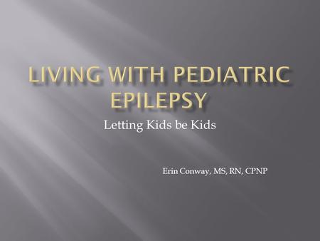 Letting Kids be Kids Erin Conway, MS, RN, CPNP.  A seizure is a brief, excessive discharge of brain electrical activity that changes how a person feels,