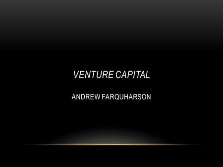 VENTURE CAPITAL ANDREW FARQUHARSON. 2 Actively investing money in young companies to catalyze their growth Examples of VC-backed ventures: What Is Venture.