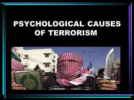 PSYCHOLOGICAL CAUSES OF TERRORISM.. The understanding of the terrorist mindset and psychology would be the key to understanding how and why an individual.