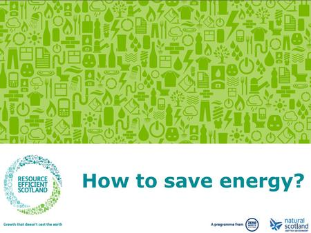 Growth that doesn't cost the earth. www.resourceefficientscotland.com How to save energy?