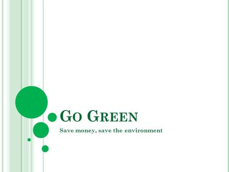 G O G REEN Save money, save the environment. G O G REEN Energy and Water Efficiency Reduce, Recycle, Reuse.