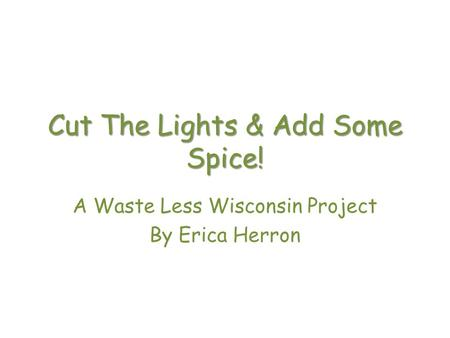 Cut The Lights & Add Some Spice! A Waste Less Wisconsin Project By Erica Herron.