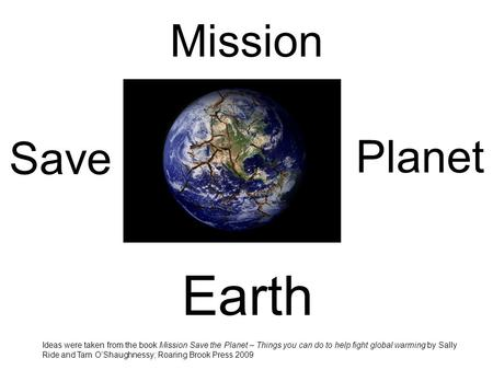 Mission Ideas were taken from the book Mission Save the Planet – Things you can do to help fight global warming by Sally Ride and Tam O'Shaughnessy; Roaring.