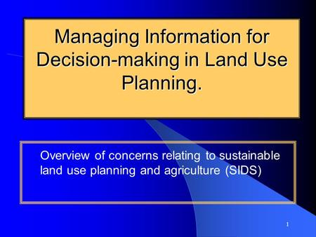 1 Managing Information for Decision-making in Land Use Planning. Overview of concerns relating to sustainable land use planning and agriculture (SIDS)