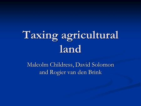 Taxing agricultural land Malcolm Childress, David Solomon and Rogier van den Brink.