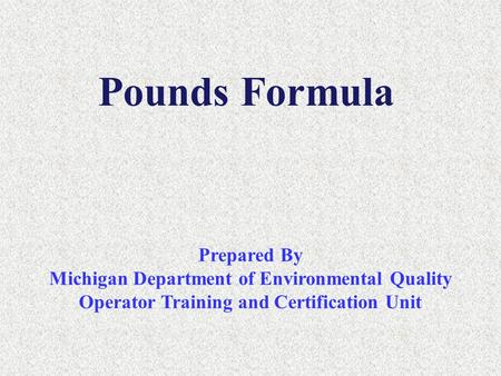 Pounds Formula Prepared By Michigan Department of Environmental Quality Operator Training and Certification Unit.