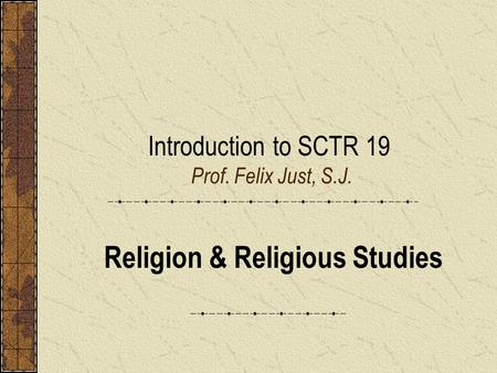 Introduction to SCTR 19 Prof. Felix Just, S.J. Religion & Religious Studies.
