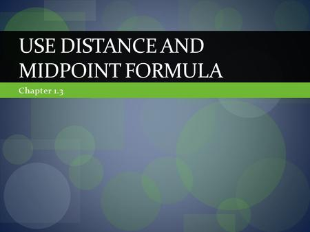 Chapter 1.3 USE DISTANCE AND MIDPOINT FORMULA. In this section we will… Review the midpoint and distance formula Use the definition of a midpoint to solve.