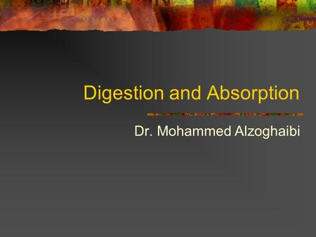 Digestion and Absorption Dr. Mohammed Alzoghaibi.