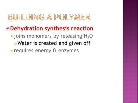  Dehydration synthesis reaction  joins monomers by releasing H 2 O Water is created and given off  requires energy & enzymes.