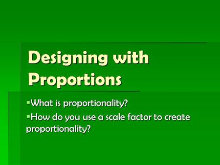 Designing with Proportions  What is proportionality?  How do you use a scale factor to create proportionality?