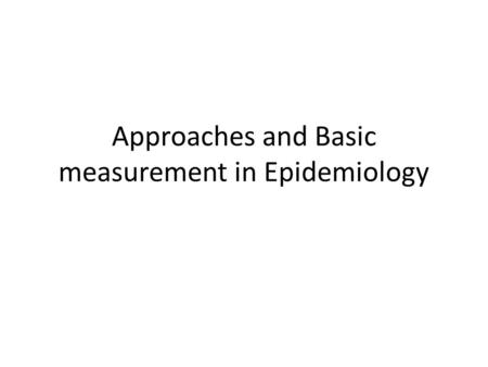 Approaches and Basic measurement in Epidemiology