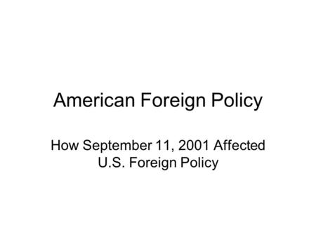 American Foreign Policy How September 11, 2001 Affected U.S. Foreign Policy.