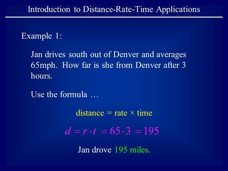 Introduction to Distance-Rate-Time Applications Example 1: Jan drives south out of Denver and averages 65mph. How far is she from Denver after 3 hours.