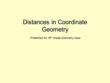 Distances in Coordinate Geometry Presented for 10 th Grade Geometry class.