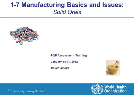 Satish Mallya January 20-22, 2010 1 |1 | 1-7 Manufacturing Basics and Issues: Solid Orals PQP Assessment Training January 18-21, 2012 Satish Mallya January.