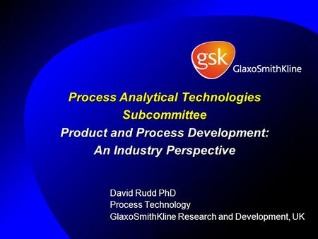 Process Analytical Technologies Subcommittee Product and Process Development: An Industry Perspective David Rudd PhD Process Technology GlaxoSmithKline.