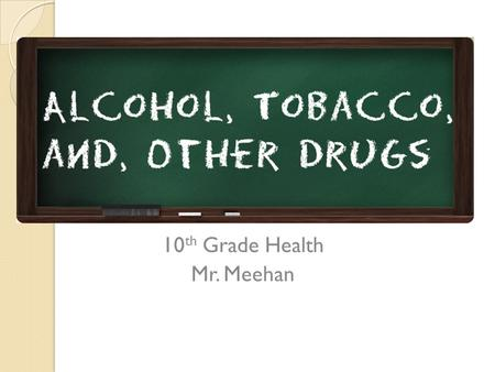 10 th Grade Health Mr. Meehan. Today's Objective Analyze and discuss the influences that lead teenagers to use drugs Describe the differences between.