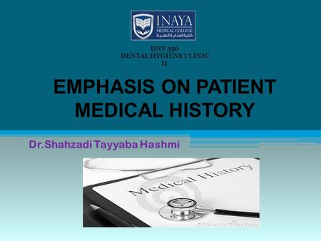 EMPHASIS ON PATIENT MEDICAL HISTORY Dr.Shahzadi Tayyaba Hashmi DNT 356 DENTAL HYGIENE CLINIC II.
