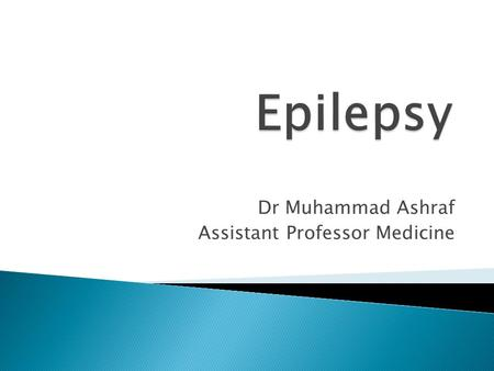 Dr Muhammad Ashraf Assistant Professor Medicine.  Classify epilepsy and describe the epidemiology of epilepsy  Enlist the risk factors of epilepsy 