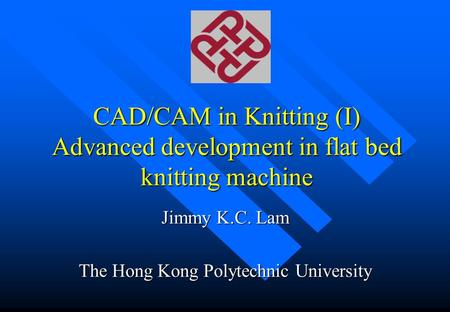 CAD/CAM in Knitting (I) Advanced development in flat bed knitting machine Jimmy K.C. Lam The Hong Kong Polytechnic University.