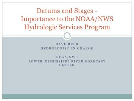 DAVE REED HYDROLOGIST IN CHARGE NOAA/NWS LOWER MISSISSIPPI RIVER FORECAST CENTER Datums and Stages - Importance to the NOAA/NWS Hydrologic Services Program.