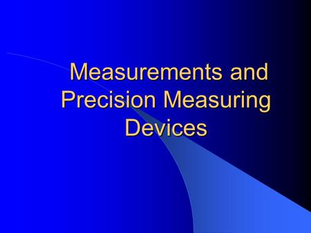 Measurements and Precision Measuring Devices Measurements and Precision Measuring Devices.