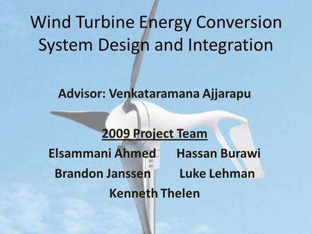 Wind Turbine Energy Conversion System Design and Integration Advisor: Venkataramana Ajjarapu 2009 Project Team Elsammani Ahmed Hassan Burawi Brandon JanssenLuke.