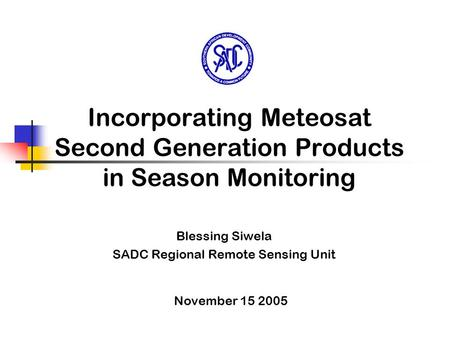 Incorporating Meteosat Second Generation Products in Season Monitoring Blessing Siwela SADC Regional Remote Sensing Unit November 15 2005.