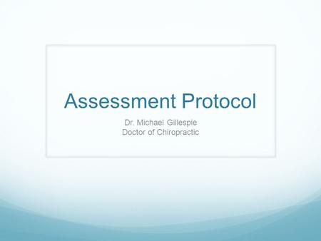 Assessment Protocol Dr. Michael Gillespie Doctor of Chiropractic.