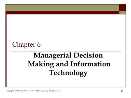6-1 Managerial Decision Making and Information Technology Copyright © 2006 by South-Western, a division of Thomson Learning. All rights reserved. Chapter.