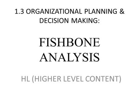 1.3 ORGANIZATIONAL PLANNING & DECISION MAKING: FISHBONE ANALYSIS HL (HIGHER LEVEL CONTENT)