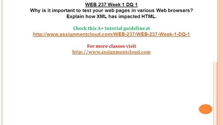 WEB 237 Week 1 DQ 1 Why is it important to test your web pages in various Web browsers? Explain how XML has impacted HTML. Check this A+ tutorial guideline.