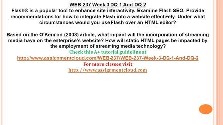 WEB 237 Week 3 DQ 1 And DQ 2 Flash® is a popular tool to enhance site interactivity. Examine Flash SEO. Provide recommendations for how to integrate Flash.
