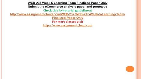 WEB 237 Week 5 Learning Team Finalized Paper Only Submit the eCommerce analysis paper and prototype Check this A+ tutorial guideline at