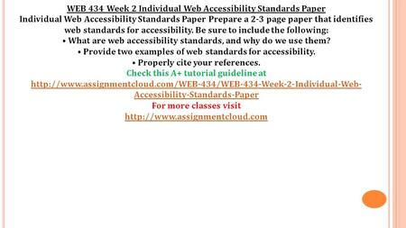 WEB 434 Week 2 Individual Web Accessibility Standards Paper Individual Web Accessibility Standards Paper Prepare a 2-3 page paper that identifies web standards.