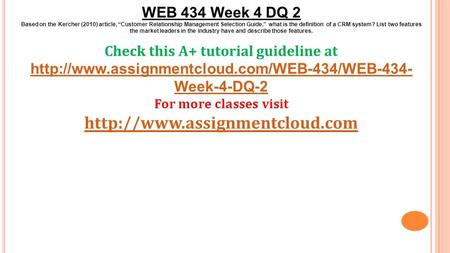 "WEB 434 Week 4 DQ 2 Based on the Kercher (2010) article, ""Customer Relationship Management Selection Guide,"" what is the definition of a CRM system? List."