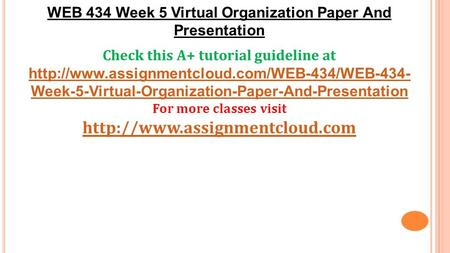 WEB 434 Week 5 Virtual Organization Paper And Presentation Check this A+ tutorial guideline at  Week-5-Virtual-Organization-Paper-And-Presentation.