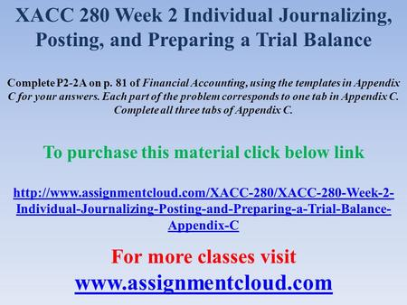 XACC 280 Week 2 Individual Journalizing, Posting, and Preparing a Trial Balance Complete P2-2A on p. 81 of Financial Accounting, using the templates in.