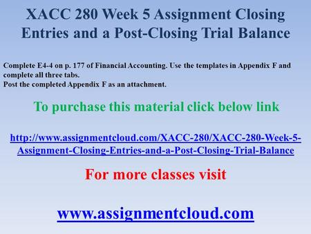 XACC 280 Week 5 Assignment Closing Entries and a Post-Closing Trial Balance Complete E4-4 on p. 177 of Financial Accounting. Use the templates in Appendix.