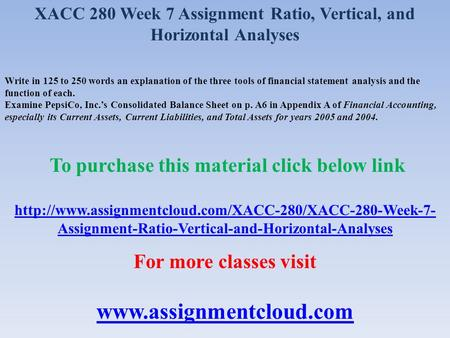 XACC 280 Week 7 Assignment Ratio, Vertical, and Horizontal Analyses Write in 125 to 250 words an explanation of the three tools of financial statement.